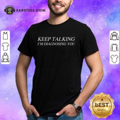Good Keep Talking I'm Diagnosing You Shirt