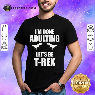 Happy I'm Done Adulting Let's Be T-Rex Shirt