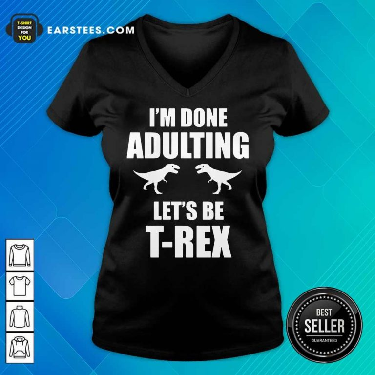 Happy I'm Done Adulting Let's Be T-Rex V-neck