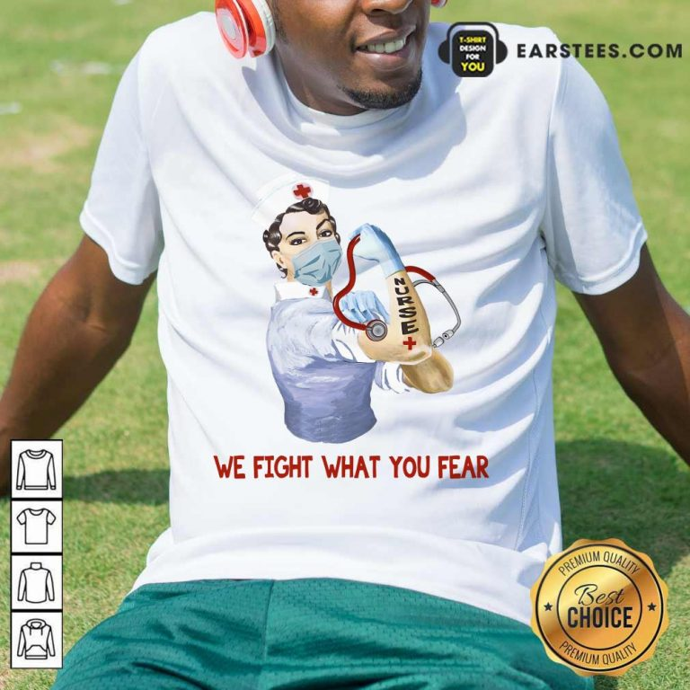 Happy We Fight What You Fear Nurse Shirt