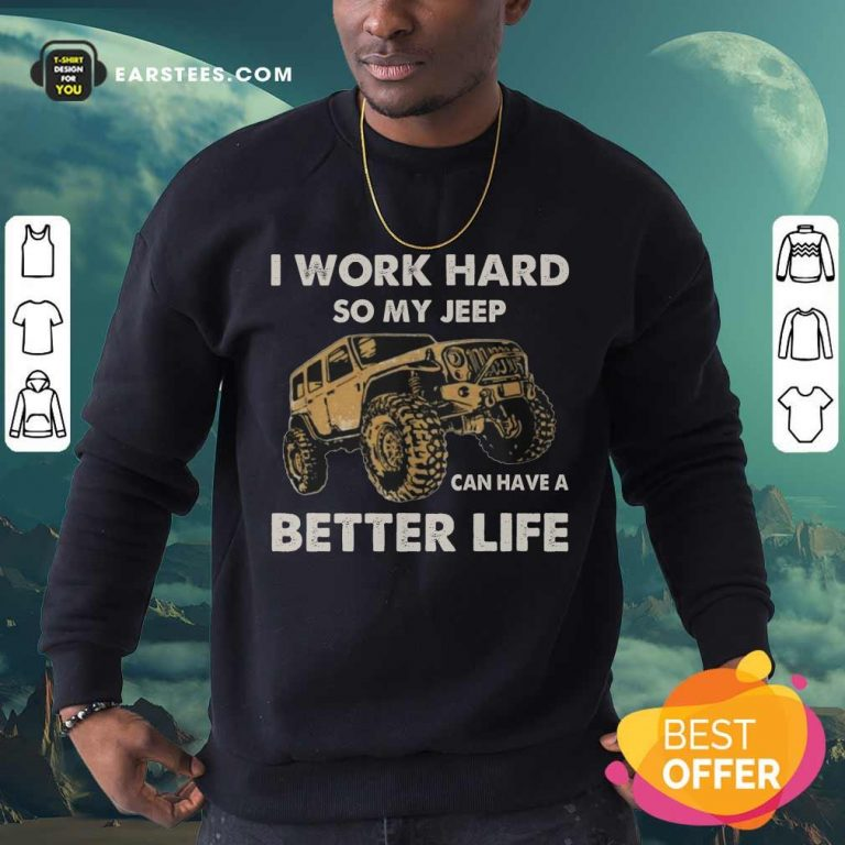 Hot I Work Hard So My Jeep Can Have A Better Life Sweatshirt
