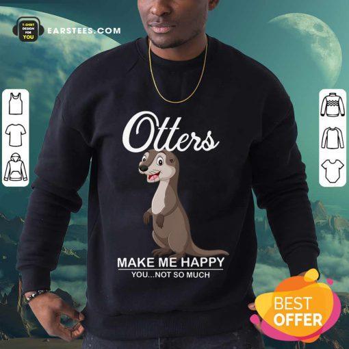 Hot Otters Make Me Happy You Not So Much Sweatshirt