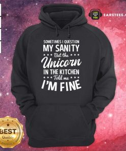 Hot Sometimes I Question My Sanity Unicorn In The Kitchen I'm Fine Hoodie