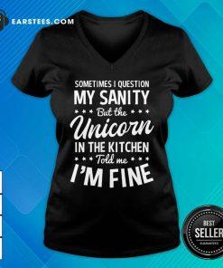 Hot Sometimes I Question My Sanity Unicorn In The Kitchen I'm Fine V-neck