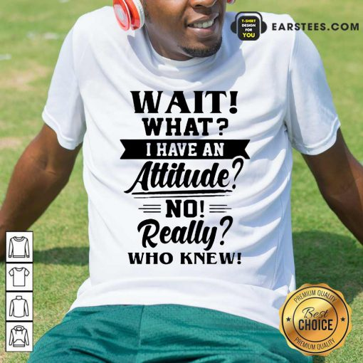 Hot Wait What I Have An Attitude No Really Who Knew Shirt
