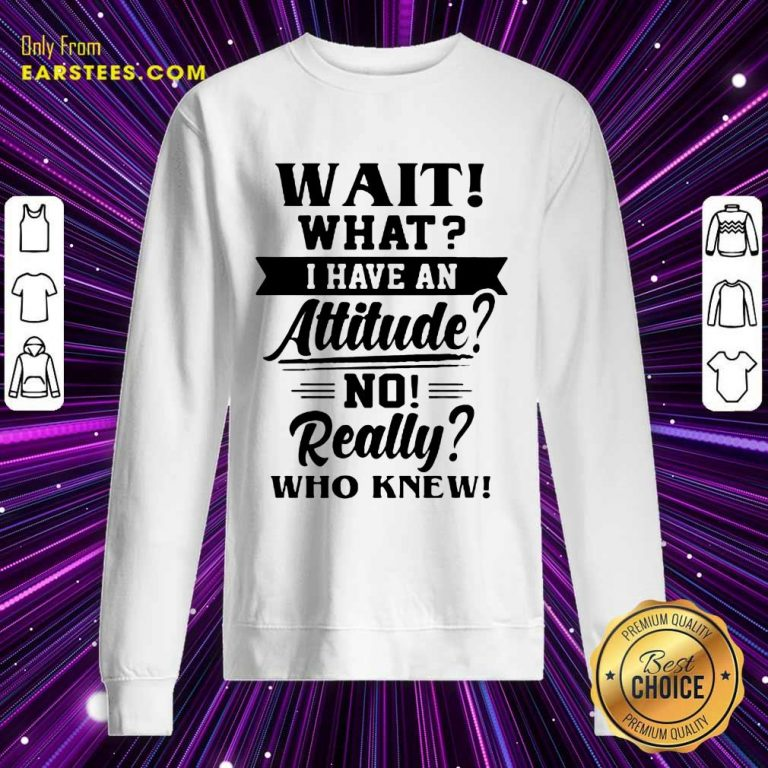 Hot Wait What I Have An Attitude No Really Who Knew Sweatshirt