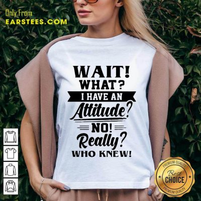Hot Wait What I Have An Attitude No Really Who Knew V-neck