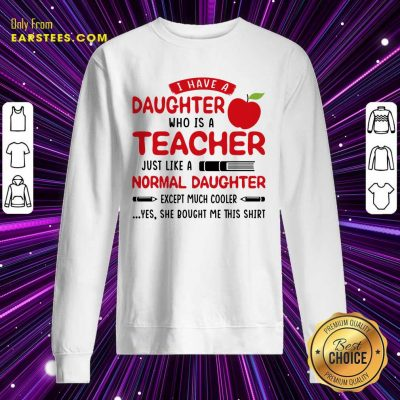 I Have A Daughter Who Is A Teacher Just Like A Normal Daughter Sweatshirt