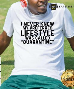 I Never Knew My Preferred Lifestyle Was Called Quarantine Shirt