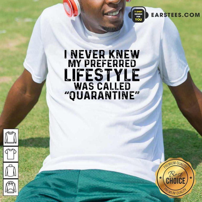 I Never Knew My Preferred Lifestyle Was Called Quarantine Shirt