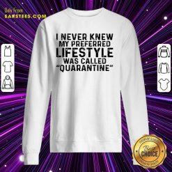 I Never Knew My Preferred Lifestyle Was Called Quarantine Sweatshirt