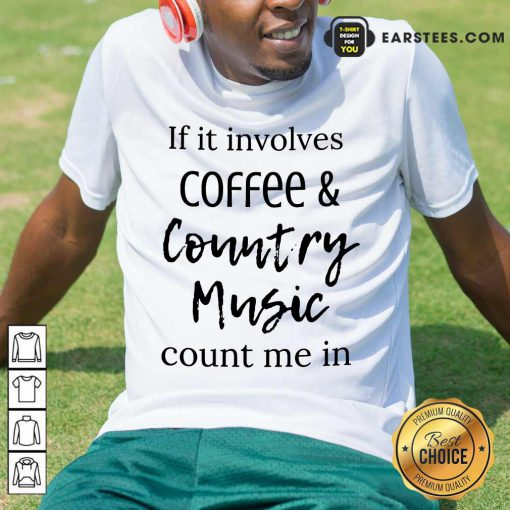If It Involves Coffee And Country Music Count Me In Shirt