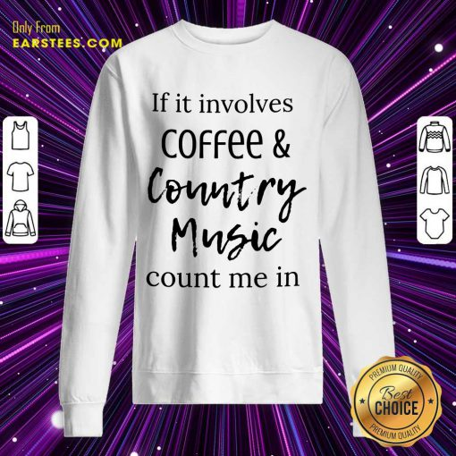 If It Involves Coffee And Country Music Count Me In Sweatshirt