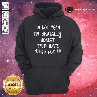 I'm Not Mean I'm Brutally Honest Truth Hurts Here's A Band Aid Hoodie