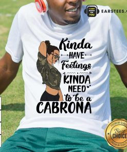 Kinda Have Feelings Kinda Need To Be A Cabrona Shirt