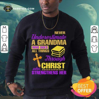 Never Underestimate A Grandma Through Christ Strengthens Her Sweatshirt