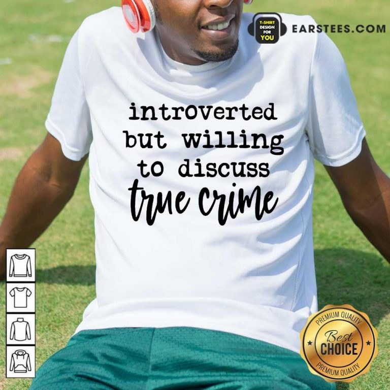 Nice Introverted But Willing To Discuss True Crime Shirt