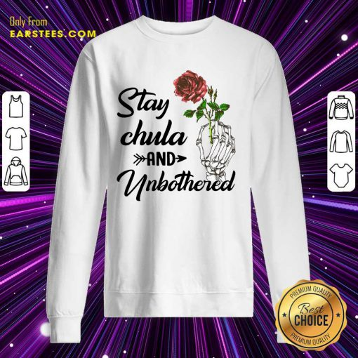 Nice Skeleton Hand Hold Rose Stay Chula And Unbothered Sweatshirt