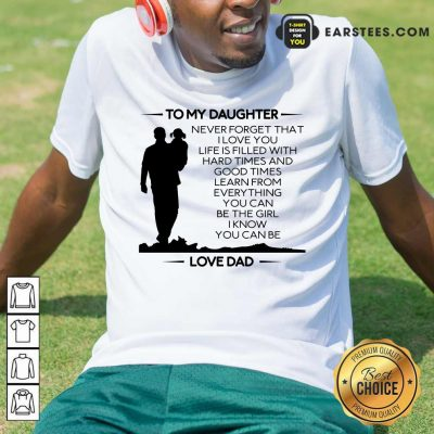 Nice To My Daughter Never Forget That I Love You Love Dad Shirt
