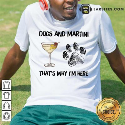 Original Dog And Martini That's Why I'm Here Shirt