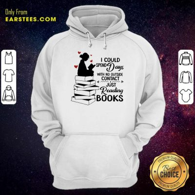 Perfect I Could Spend Days With No Outside Contact Just Reading Books Hoodie