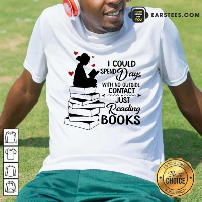 Perfect I Could Spend Days With No Outside Contact Just Reading Books Shirt