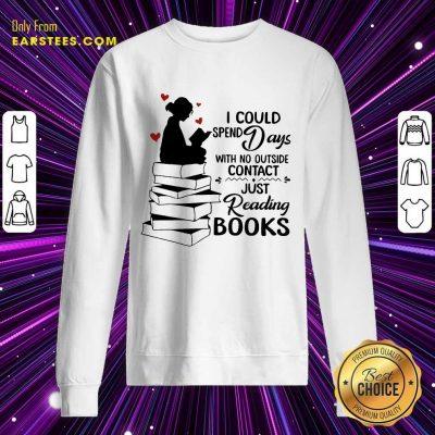 Perfect I Could Spend Days With No Outside Contact Just Reading Books Sweatshirt