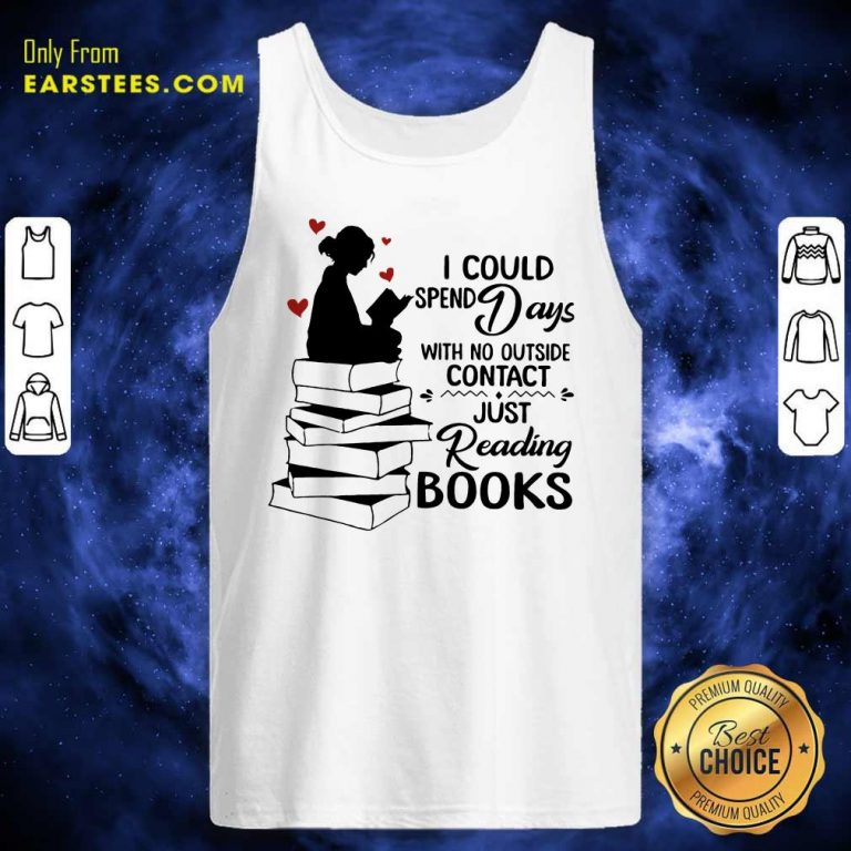 Perfect I Could Spend Days With No Outside Contact Just Reading Books Tank Top