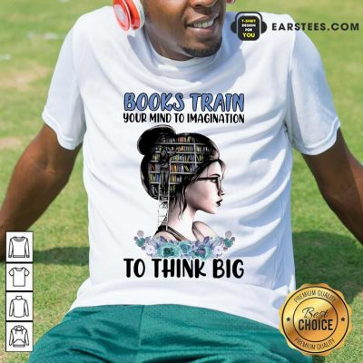 Pretty Books Train Your Mind To Imagination To Think Big Shirt