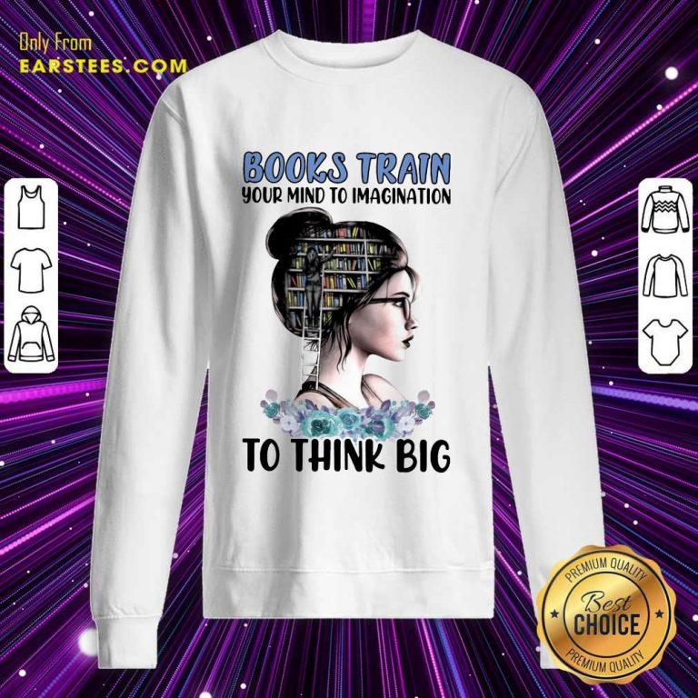 Pretty Books Train Your Mind To Imagination To Think Big Sweatshirt