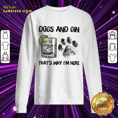 Pretty Dog And Gin That's Why I'm Here Sweatshirt