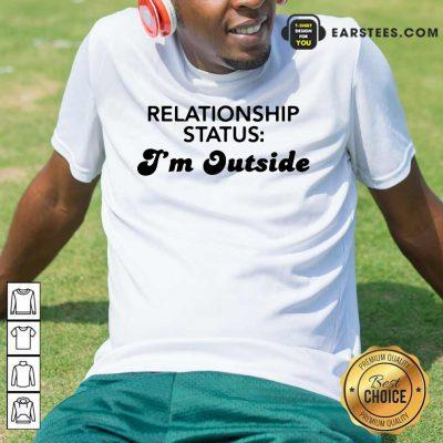 Pretty Relationship Status I'm Outside Shirt