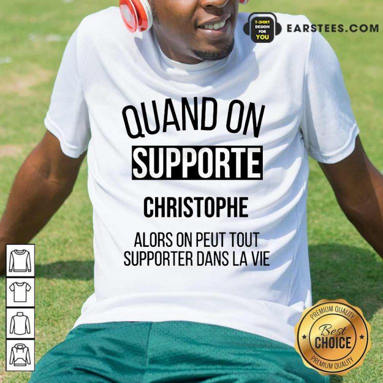 Quand On Supporte Christophe Alors On Peut Tout Supporter Dans La Vie Shirt