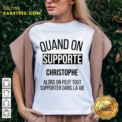 Quand On Supporte Christophe Alors On Peut Tout Supporter Dans La Vie V-Neck