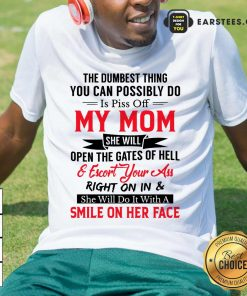 The Dumbest Thing You Can Possibly Do Is Piss Of My Mom Shirt