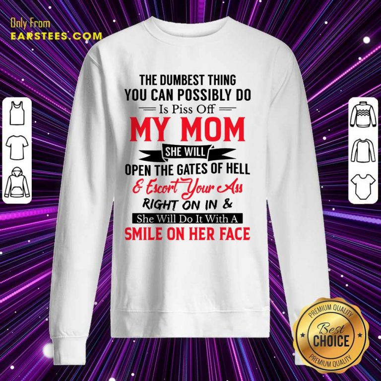 The Dumbest Thing You Can Possibly Do Is Piss Of My Mom Sweatshirt