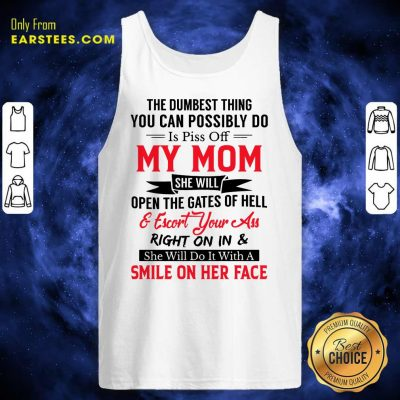 The Dumbest Thing You Can Possibly Do Is Piss Of My Mom Tank Top