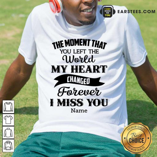 The Moment That You Left The World My Heart Changed Forever I Miss You Shirt