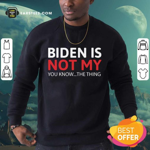 Top Biden Is Not My You Know The Thing Sweatshirt