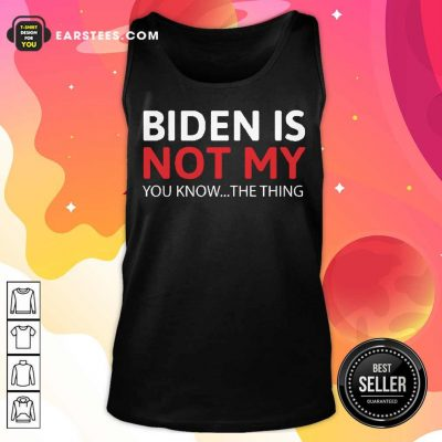 Top Biden Is Not My You Know The Thing Tank Top