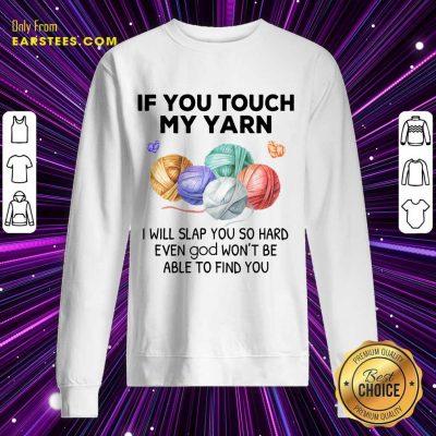 Top Crochet Knitting If You Touch My Yarn I Will Slap You So Hard Sweatshirt
