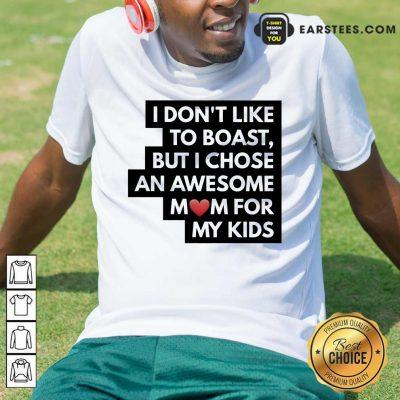 Top I Don't Like To Boast But I Chose An Awesome Love Mom For My Kids Shirt