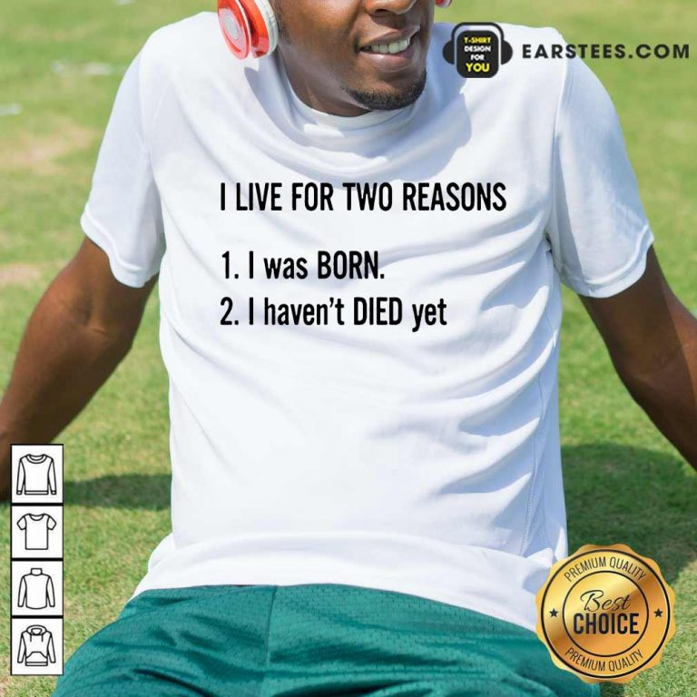 Top I Live For Two Reasons 1 I Was Born 2 I Have Not Died Yet Shirt