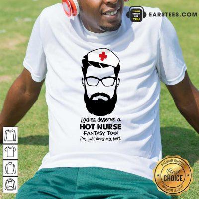 Top Ladies Deserve A Hot Nurse Fantasy Too Shirt