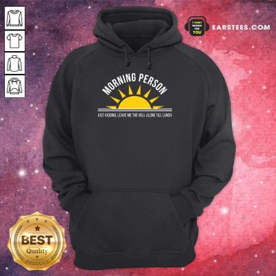 Top Morning Person Sun Just Kidding Leave Me The Hell Alone Till Lunch Hoodie