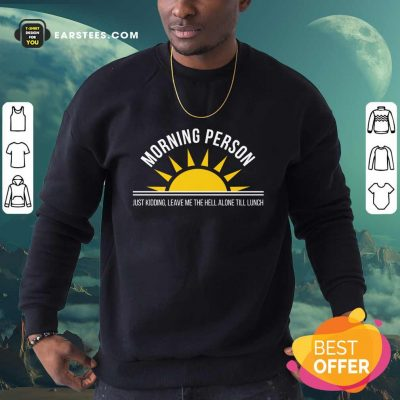 Top Morning Person Sun Just Kidding Leave Me The Hell Alone Till Lunch Sweatshirt