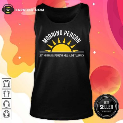 Top Morning Person Sun Just Kidding Leave Me The Hell Alone Till Lunch Tank Top