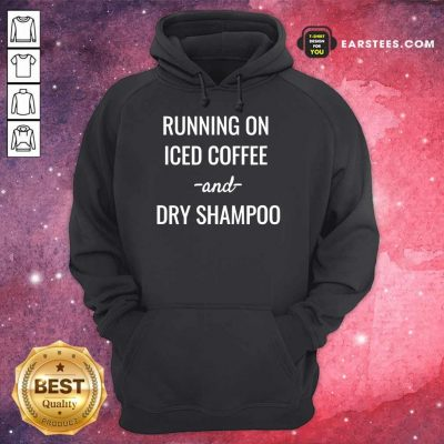 Top Running On Iced Coffee And Dry Shampoo Hoodie