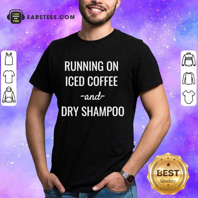 Top Running On Iced Coffee And Dry Shampoo Shirt