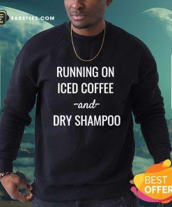 Top Running On Iced Coffee And Dry Shampoo Sweatshirt
